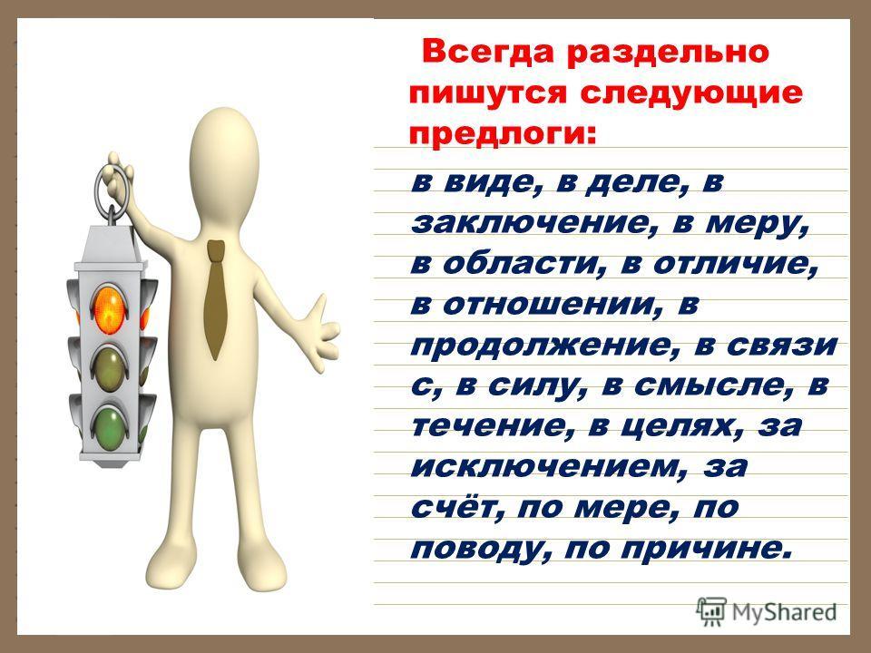 Всегда раздельно пишутся следующие предлоги: в виде, в деле, в заключение, в меру, в области, в отличие, в отношении, в продолжение, в связи с, в силу, в смысле, в течение, в целях, за исключением, за счёт, по мере, по поводу, по причине.