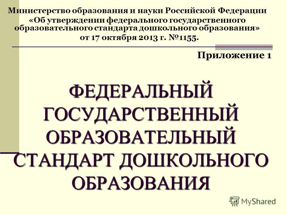 ФЕДЕРАЛЬНЫЙ ГОСУДАРСТВЕННЫЙ ОБРАЗОВАТЕЛЬНЫЙ СТАНДАРТ ДОШКОЛЬНОГО ОБРАЗОВАНИЯ ФЕДЕРАЛЬНЫЙ ГОСУДАРСТВЕННЫЙ ОБРАЗОВАТЕЛЬНЫЙ СТАНДАРТ ДОШКОЛЬНОГО ОБРАЗОВАНИЯ Министерство образования и науки Российской Федерации «Об утверждении федерального государственн