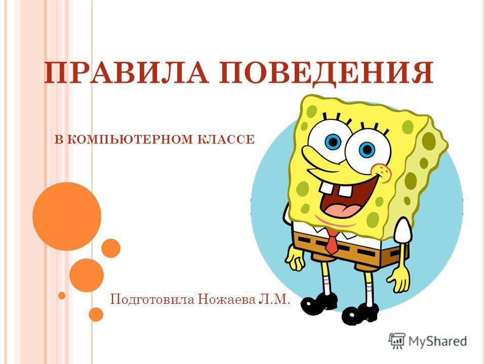 ПРАВИЛА ПОВЕДЕНИЯ В КОМПЬЮТЕРНОМ КЛАССЕ Подготовила Ножаева Л.М.