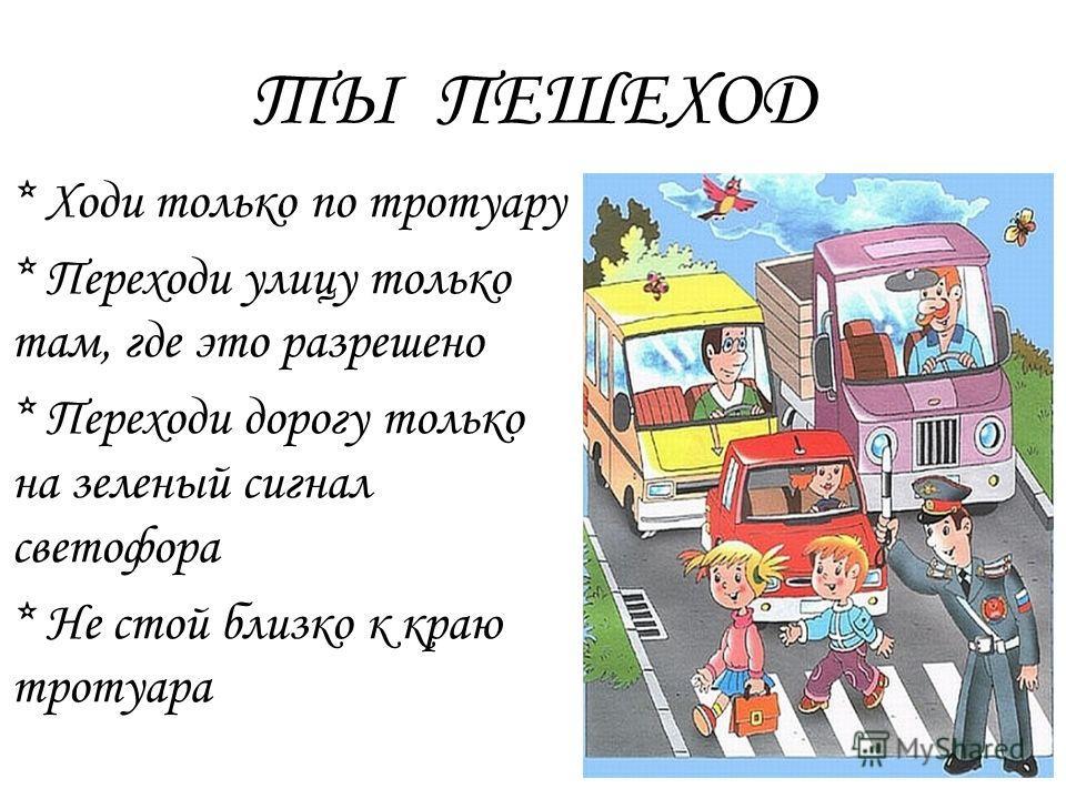 ТЫ ПЕШЕХОД * Ходи только по тротуару * Переходи улицу только там, где это разрешено * Переходи дорогу только на зеленый сигнал светофора * Не стой близко к краю тротуара