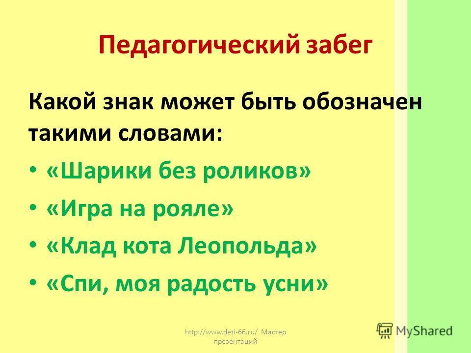 Педагогический забег Какой знак может быть обозначен такими словами: «Шарики без роликов» «Игра на рояле» «Клад кота Леопольда» «Спи, моя радость усни» http://www.deti-66.ru/ Мастер презентаций