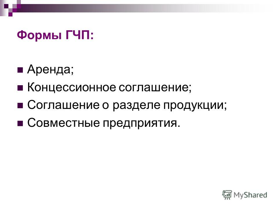 Формы ГЧП: Аренда; Концессионное соглашение; Соглашение о разделе продукции; Совместные предприятия.