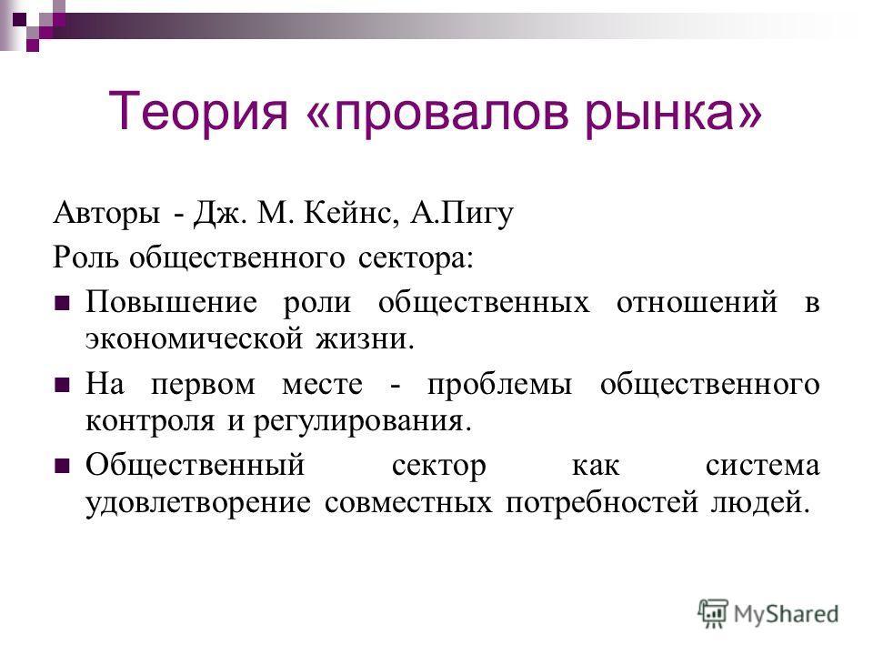 Теория «провалов рынка» Авторы - Дж. М. Кейнс, А.Пигу Роль общественного сектора: Повышение роли общественных отношений в экономической жизни. На первом месте - проблемы общественного контроля и регулирования. Общественный сектор как система удовлетв