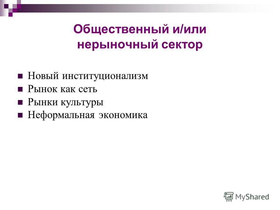 Общественный и/или нерыночный сектор Новый институционализм Рынок как сеть Рынки культуры Неформальная экономика