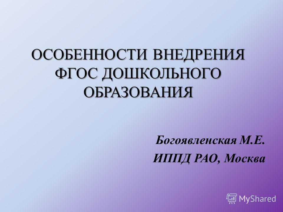 ОСОБЕННОСТИ ВНЕДРЕНИЯ ФГОС ДОШКОЛЬНОГО ОБРАЗОВАНИЯ Богоявленская М.Е. ИППД РАО, Москва