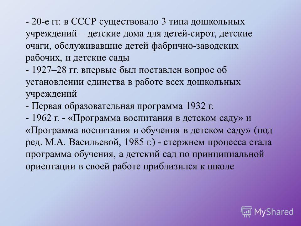 - 20-е гг. в СССР существовало 3 типа дошкольных учреждений – детские дома для детей-сирот, детские очаги, обслуживавшие детей фабрично-заводских рабочих, и детские сады - 1927–28 гг. впервые был поставлен вопрос об установлении единства в работе все