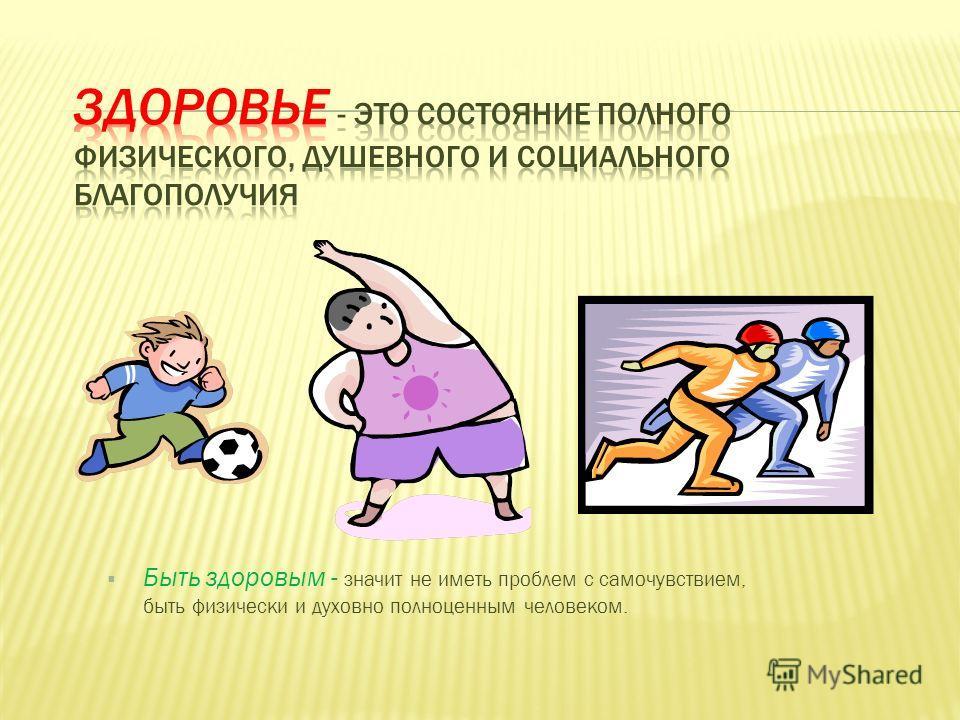 Быть здоровым - значит не иметь проблем с самочувствием, быть физически и духовно полноценным человеком.