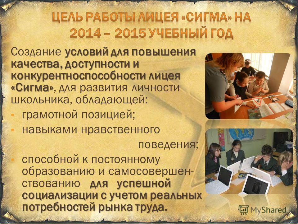 условий для повышения качества, доступности и конкурентноспособности лицея «Сигма» Создание условий для повышения качества, доступности и конкурентноспособности лицея «Сигма», для развития личности школьника, обладающей: грамотной позицией; навыками