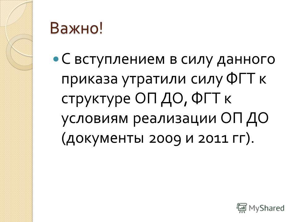 Важно ! С вступлением в силу данного приказа утратили силу ФГТ к структуре ОП ДО, ФГТ к условиям реализации ОП ДО ( документы 2009 и 2011 гг ).