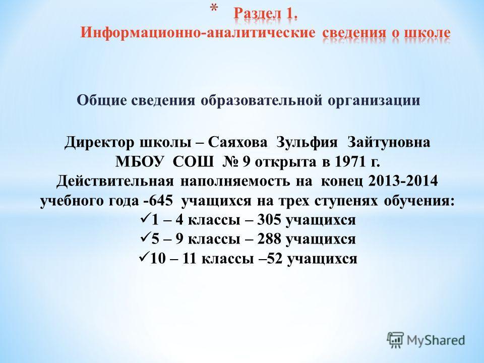 Общие сведения образовательной организации Директор школы – Саяхова Зульфия Зайтуновна МБОУ СОШ 9 открыта в 1971 г. Действительная наполняемость на конец 2013-2014 учебного года -645 учащихся на трех ступенях обучения: 1 – 4 классы – 305 учащихся 5 –