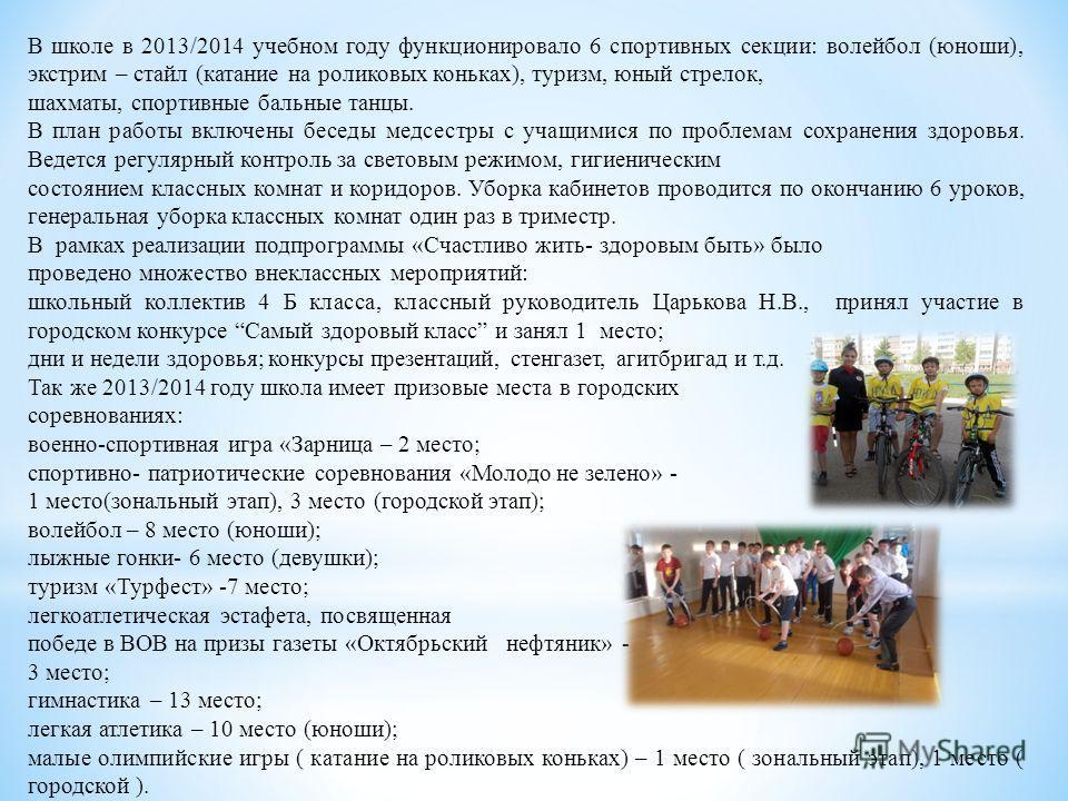 В школе в 2013/2014 учебном году функционировало 6 спортивных секции: волейбол (юноши), экстрим – стайл (катание на роликовых коньках), туризм, юный стрелок, шахматы, спортивные бальные танцы. В план работы включены беседы медсестры с учащимися по пр