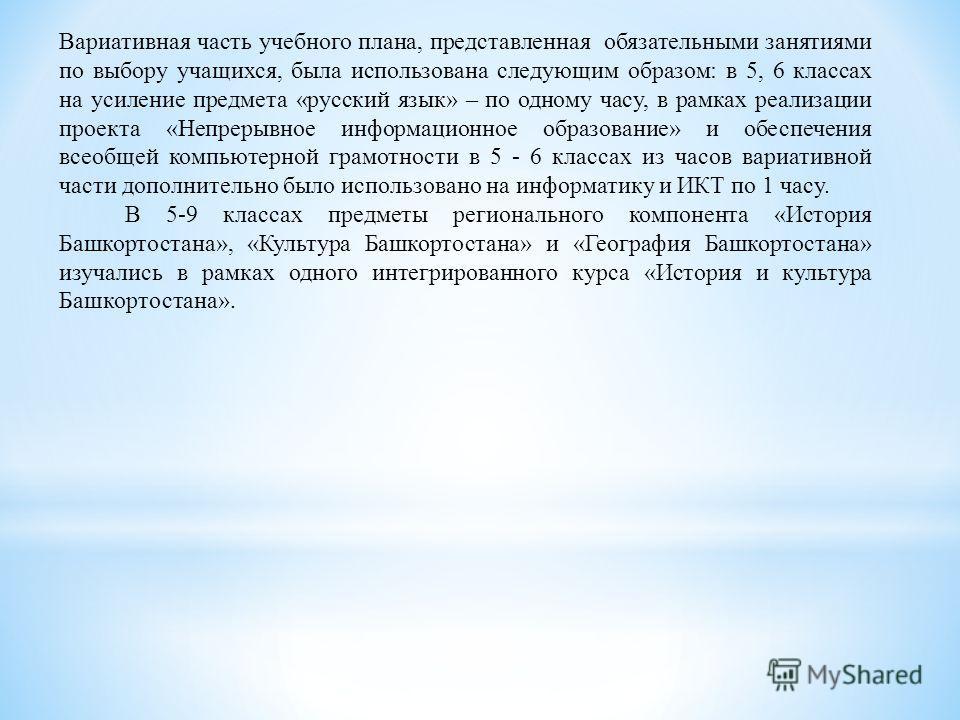 Вариативная часть учебного плана, представленная обязательными занятиями по выбору учащихся, была использована следующим образом: в 5, 6 классах на усиление предмета «русский язык» – по одному часу, в рамках реализации проекта «Непрерывное информацио