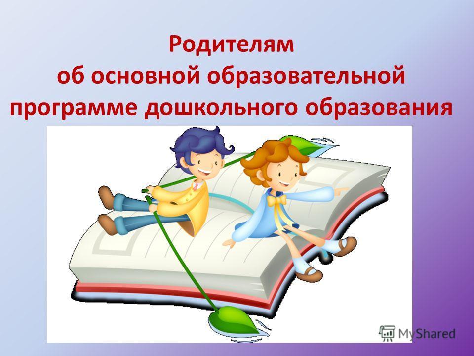 Родителям об основной образовательной программе дошкольного образования