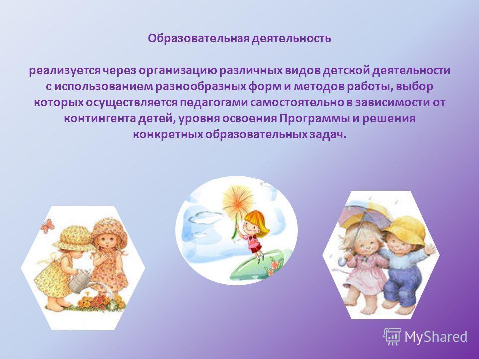 Образовательная деятельность реализуется через организацию различных видов детской деятельности с использованием разнообразных форм и методов работы, выбор которых осуществляется педагогами самостоятельно в зависимости от контингента детей, уровня ос