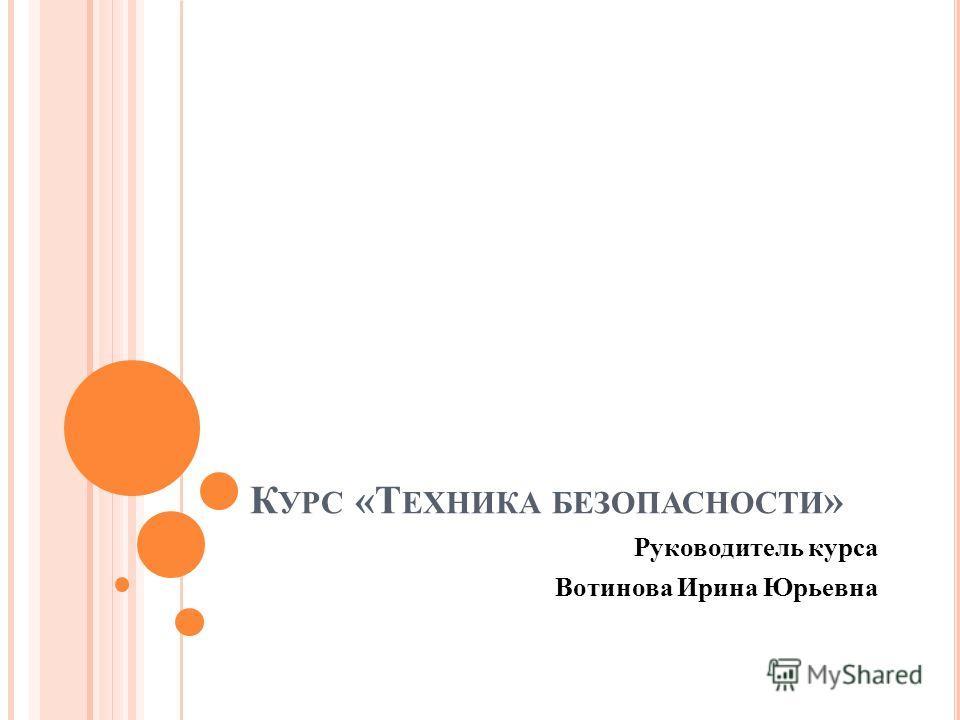 К УРС «Т ЕХНИКА БЕЗОПАСНОСТИ » Руководитель курса Вотинова Ирина Юрьевна