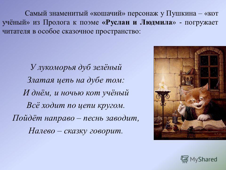 У лукоморья дуб зелёный Златая цепь на дубе том: И днём, и ночью кот учёный Всё ходит по цепи кругом. Пойдёт направо – песнь заводит, Налево – сказку говорит. Самый знаменитый «кошачий» персонаж у Пушкина – «кот учёный» из Пролога к поэме «Руслан и Л