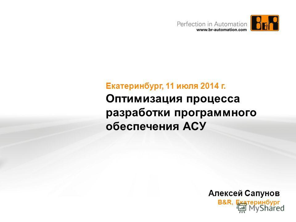 Екатеринбург, 11 июля 2014 г. Оптимизация процесса разработки программного обеспечения АСУ Алексей Сапунов B&R, Екатеринбург