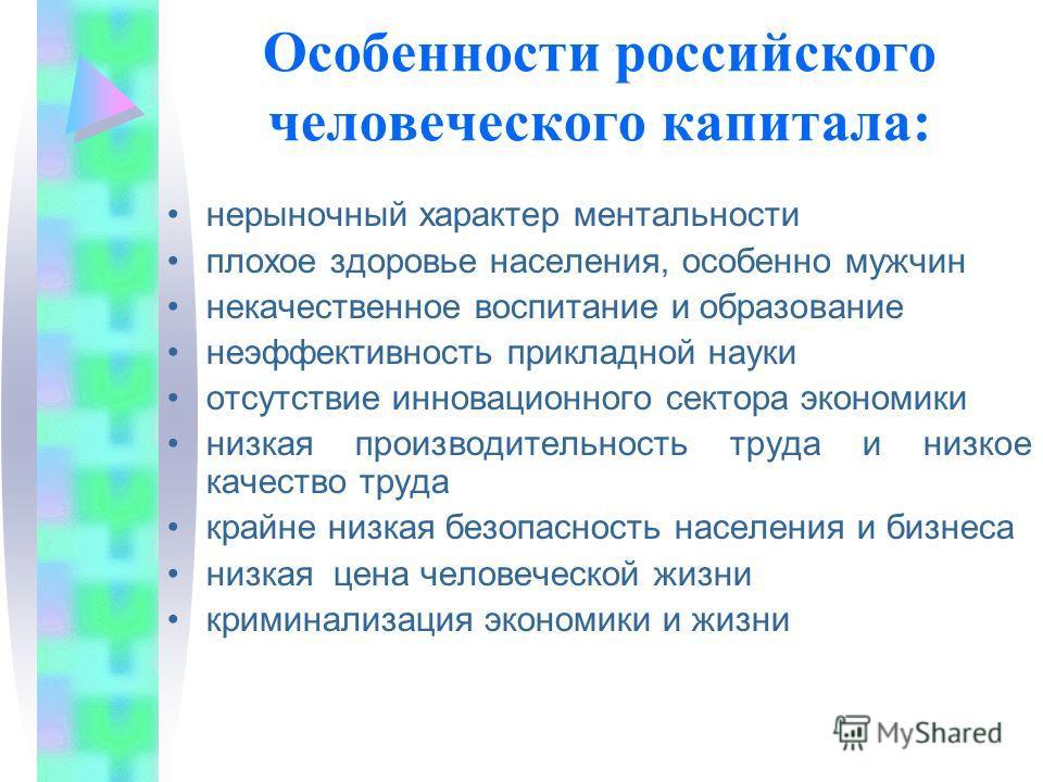 Особенности российского человеческого капитала: нерыночный характер ментальности плохое здоровье населения, особенно мужчин некачественное воспитание и образование неэффективность прикладной науки отсутствие инновационного сектора экономики низкая пр