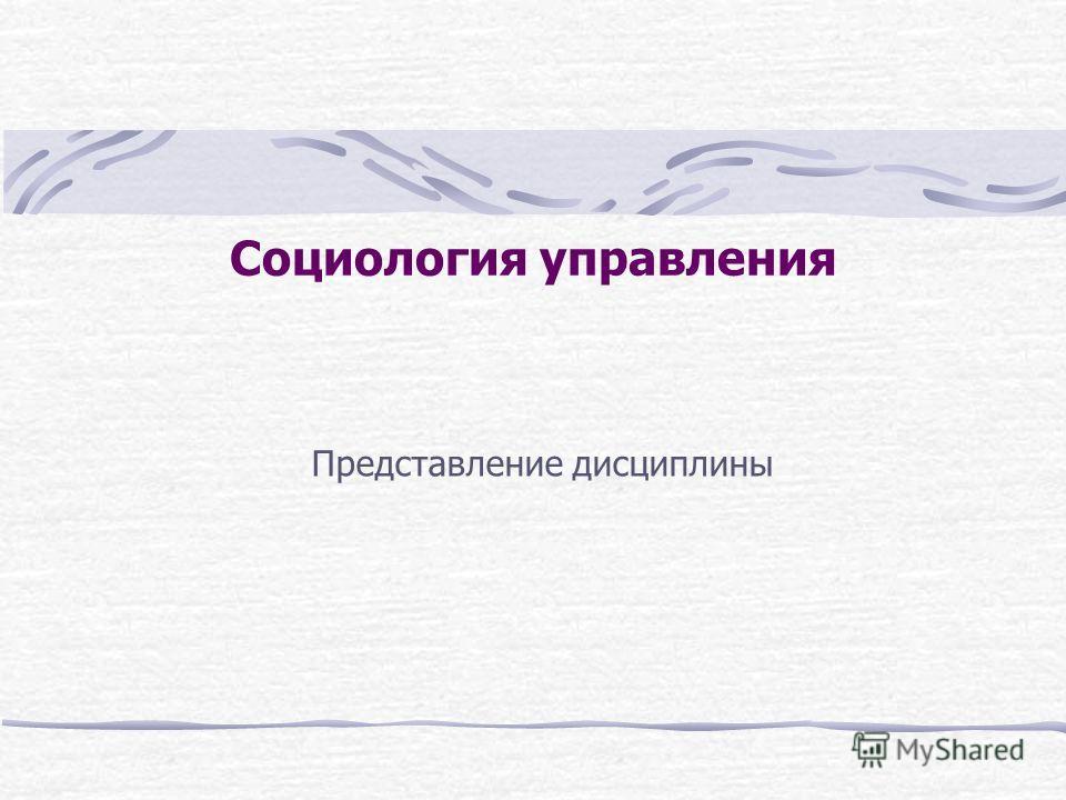 Презентация на тему Социология управления Представление  1 Социология управления Представление дисциплины