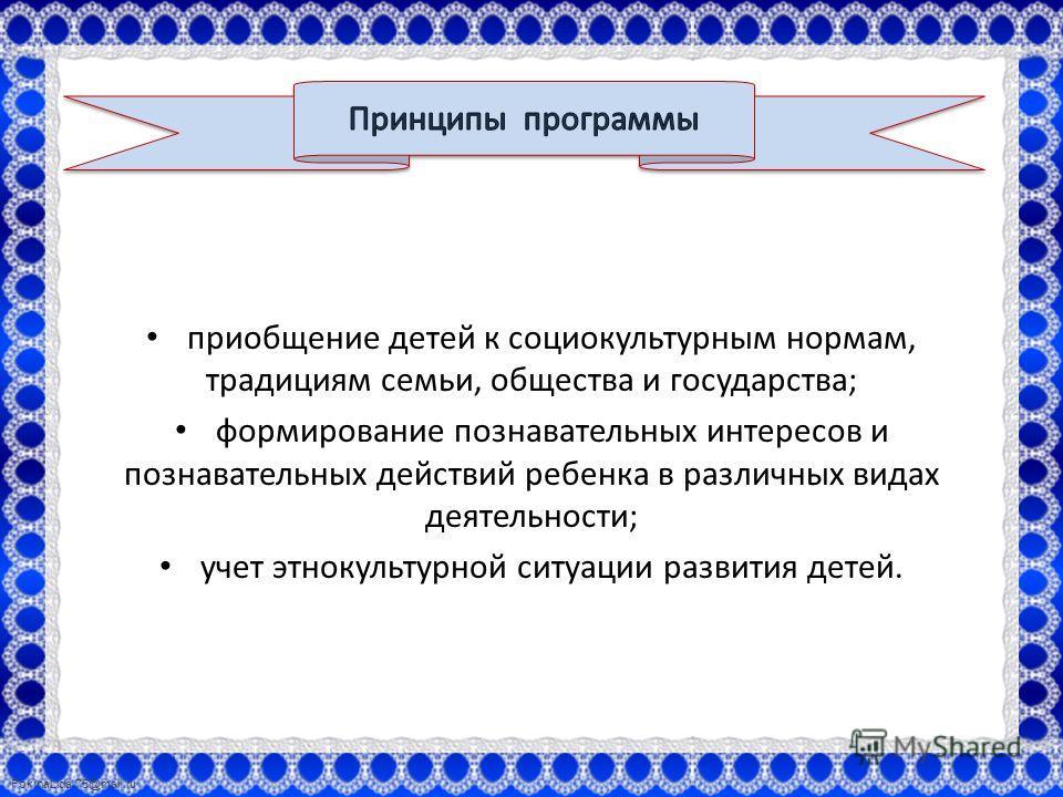FokinaLida.75@mail.ru приобщение детей к социокультурным нормам, традициям семьи, общества и государства; формирование познавательных интересов и познавательных действий ребенка в различных видах деятельности; учет этнокультурной ситуации развития де