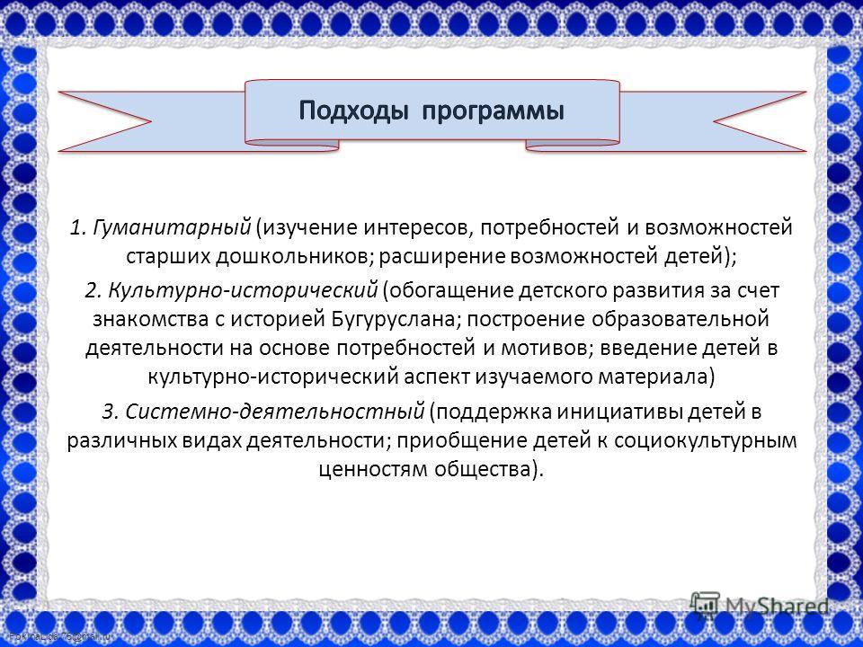 FokinaLida.75@mail.ru 1. Гуманитарный (изучение интересов, потребностей и возможностей старших дошкольников; расширение возможностей детей); 2. Культурно-исторический (обогащение детского развития за счет знакомства с историей Бугуруслана; построение