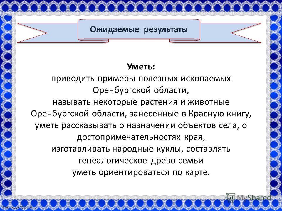 FokinaLida.75@mail.ru Уметь: приводить примеры полезных ископаемых Оренбургской области, называть некоторые растения и животные Оренбургской области, занесенные в Красную книгу, уметь рассказывать о назначении объектов села, о достопримечательностях