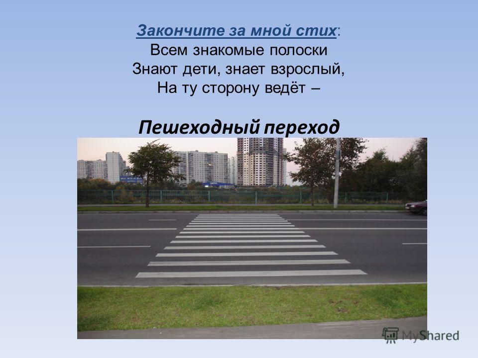 Закончите за мной стих: Всем знакомые полоски Знают дети, знает взрослый, На ту сторону ведёт – Пешеходный переход