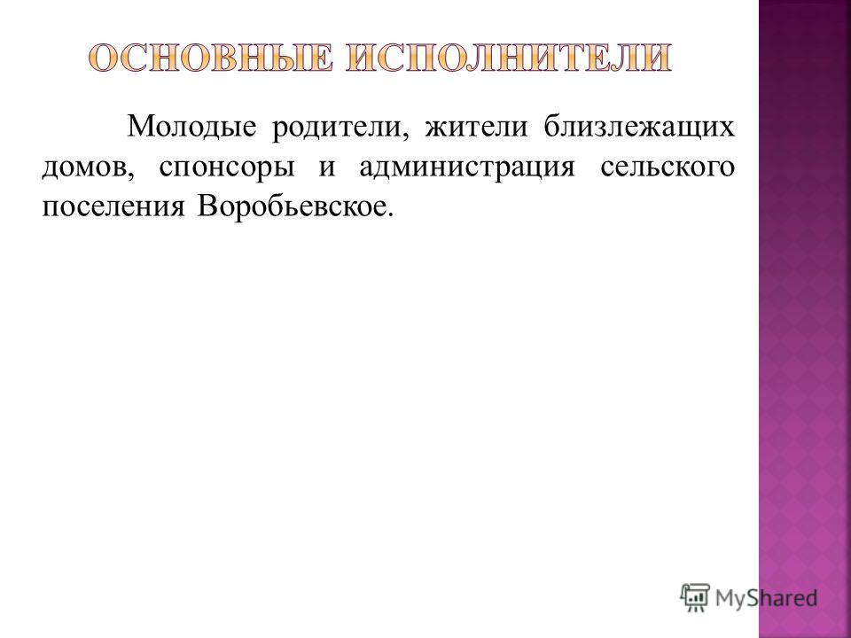 Молодые родители, жители близлежащих домов, спонсоры и администрация сельского поселения Воробьевское.