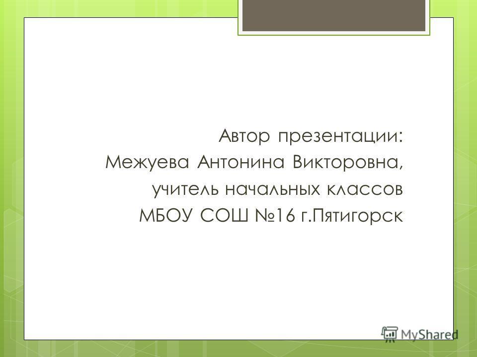 Автор презентации: Межуева Антонина Викторовна, учитель начальных классов МБОУ СОШ 16 г.Пятигорск