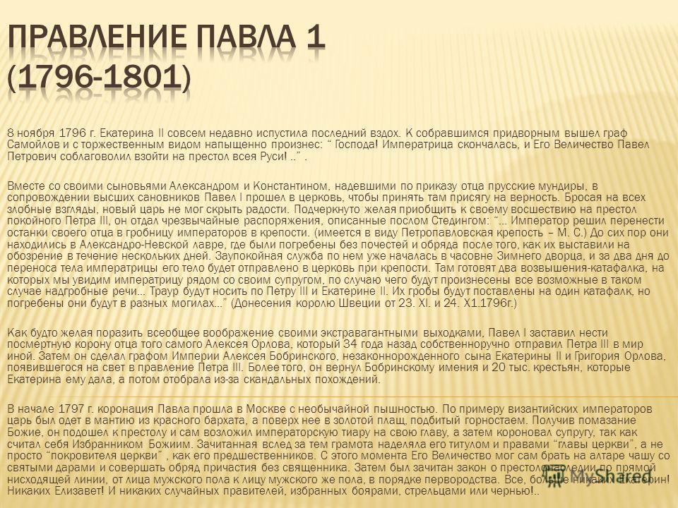 8 ноября 1796 г. Екатерина II совсем недавно испустила последний вздох. К собравшимся придворным вышел граф Самойлов и с торжественным видом напыщенно произнес: Господа! Императрица скончалась, и Его Величество Павел Петрович соблаговолил взойти на п