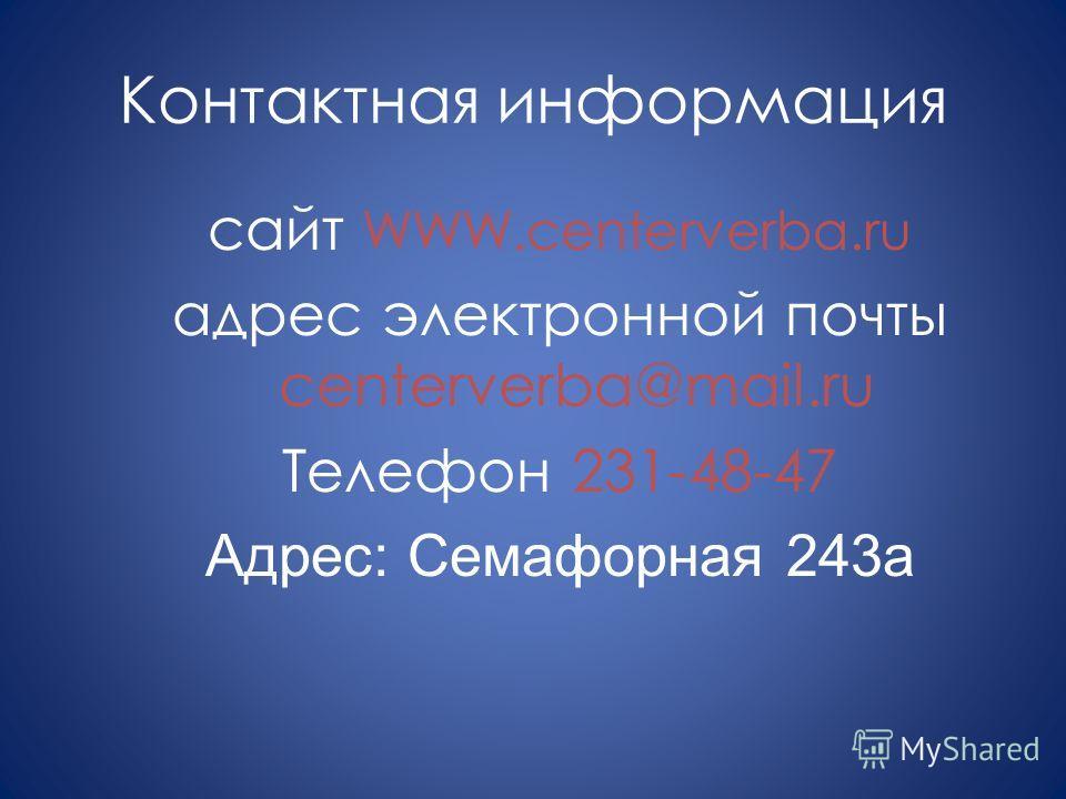 Контактная информация сайт WWW.centerverba.ru адрес электронной почты centerverba@mail.ru Телефон 231-48-47 Адрес: Семафорная 243 а
