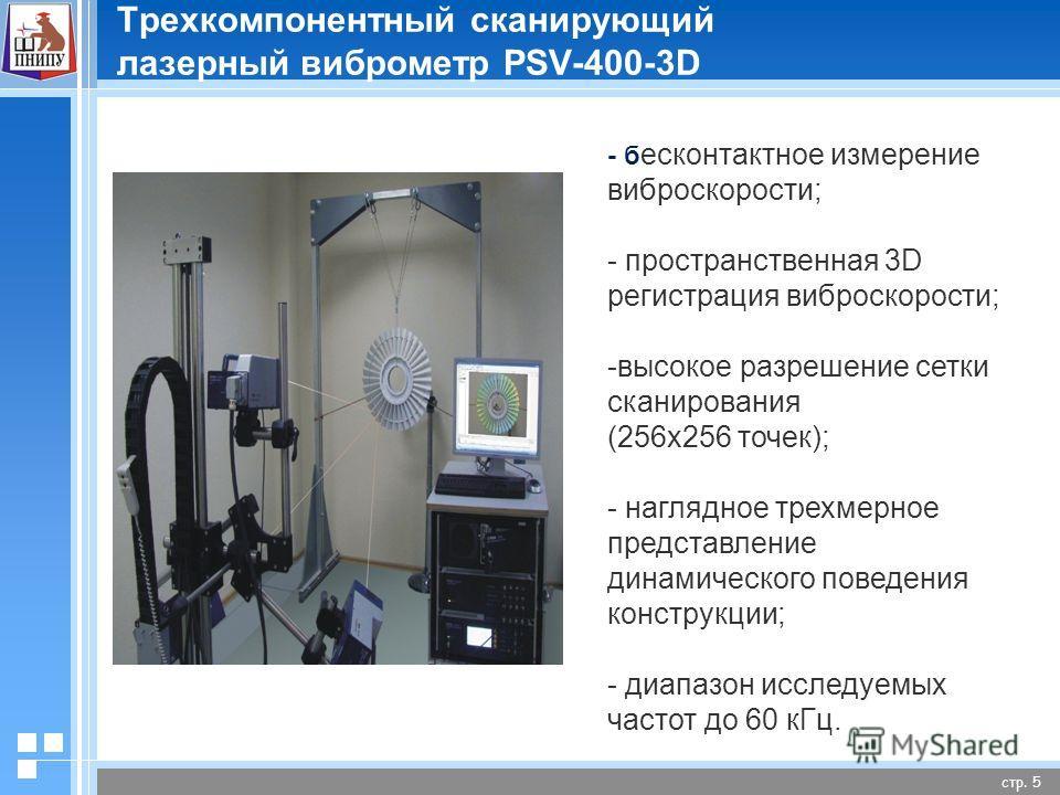 стр. 5 Трехкомпонентный сканирующий лазерный виброметр PSV-400-3D - бесконтактное измерение виброскорости; - пространственная 3D регистрация виброскорости; -высокое разрешение сетки сканирования (256 х 256 точек); - наглядное трехмерное представление