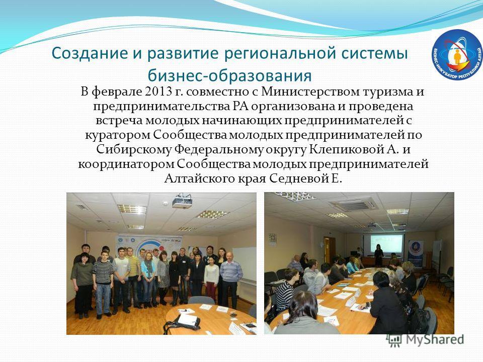 В феврале 2013 г. совместно с Министерством туризма и предпринимательства РА организована и проведена встреча молодых начинающих предпринимателей с куратором Сообщества молодых предпринимателей по Сибирскому Федеральному округу Клепиковой А. и коорди
