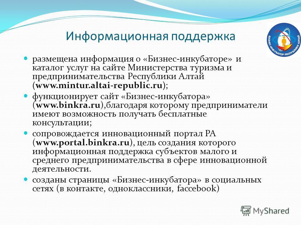 Информационная поддержка размещена информация о «Бизнес-инкубаторе» и каталог услуг на сайте Министерства туризма и предпринимательства Республики Алтай ( www.mintur.altai-republic.ru ) ; функционирует сайт «Бизнес-инкубатора» (www.binkra.ru),благода