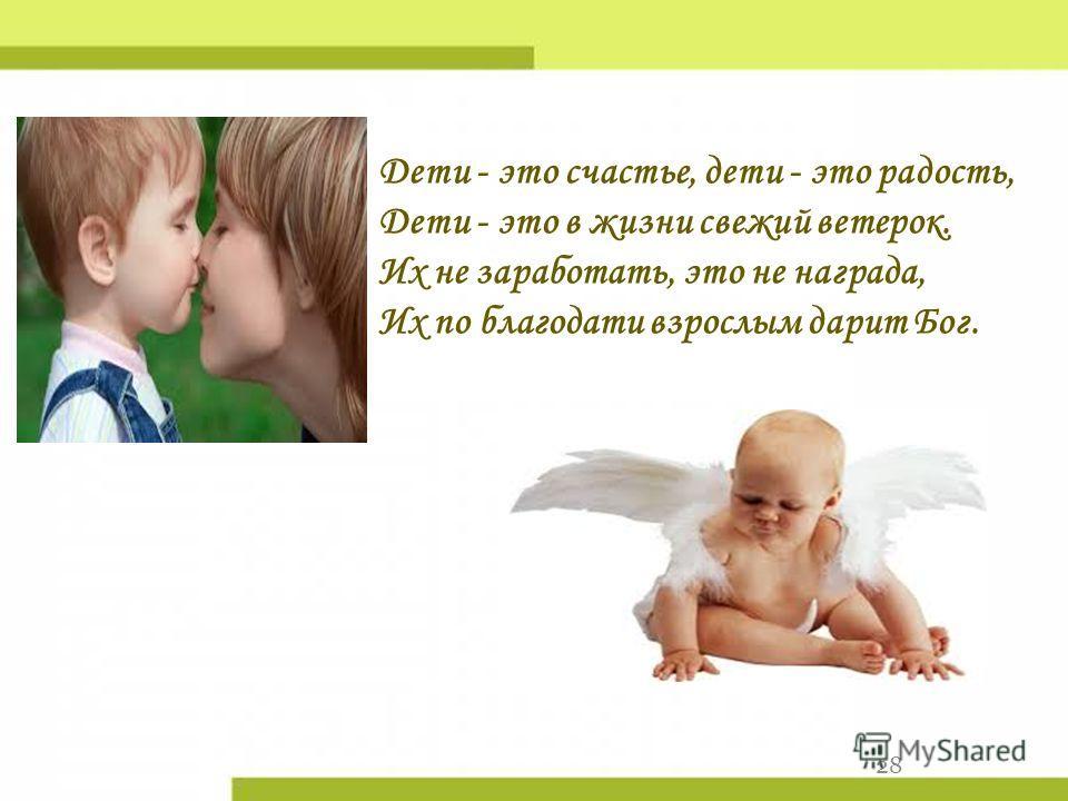 28 Дети - это счастье, дети - это радость, Дети - это в жизни свежий ветерок. Их не заработать, это не награда, Их по благодати взрослым дарит Бог.