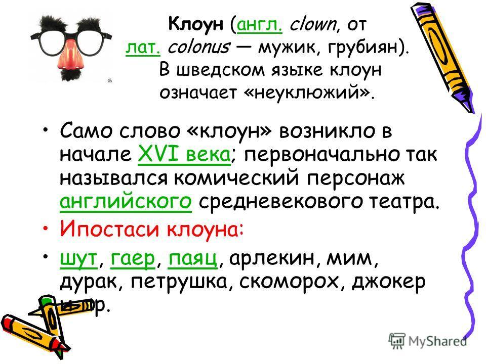 Клоун (англ. clown, от лат. colonus мужик, грубиян). В шведском языке клоун означает «неуклюжий».англ. лат. Само слово «клоун» возникло в начале XVI века; первоначально так назывался комический персонаж английского средневекового театра.XVI века англ
