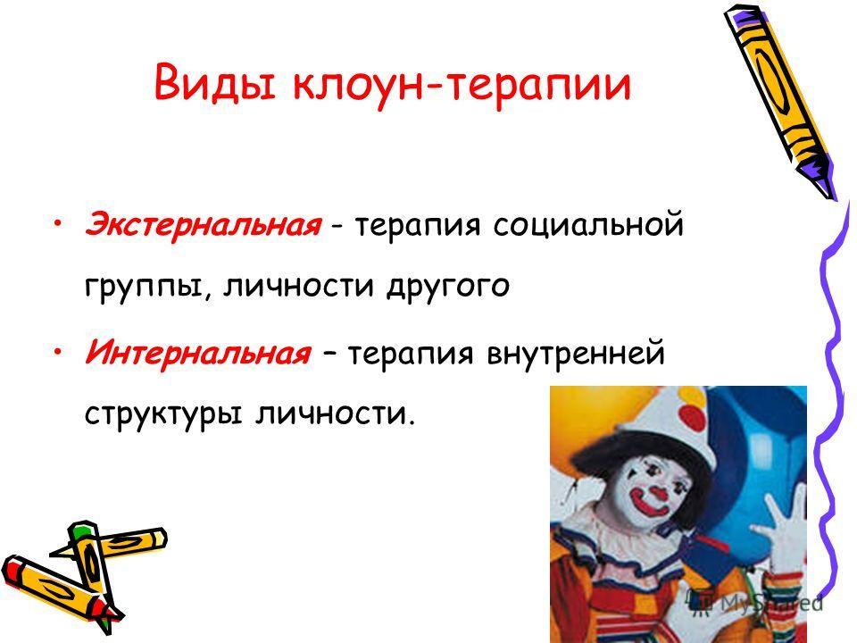 Виды клоун-терапии Экстернальная - терапия социальной группы, личности другого Интернальная – терапия внутренней структуры личности.