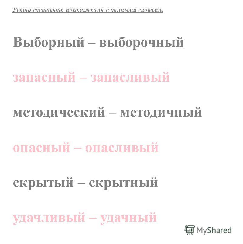 Выборный – выборочный запасный – запасливый методический – методичный опасный – опасливый скрытый – скрытный удачливый – удачный Устно составьте предложения с данными словами.