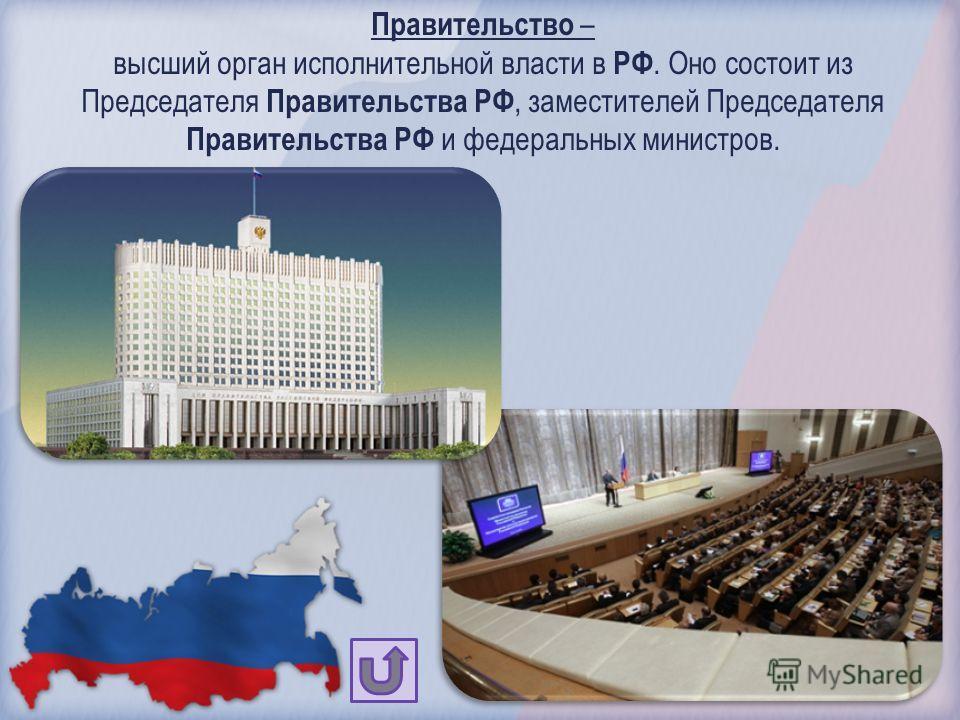 Правительство – высший орган исполнительной власти в РФ. Оно состоит из Председателя Правительства РФ, заместителей Председателя Правительства РФ и федеральных министров.