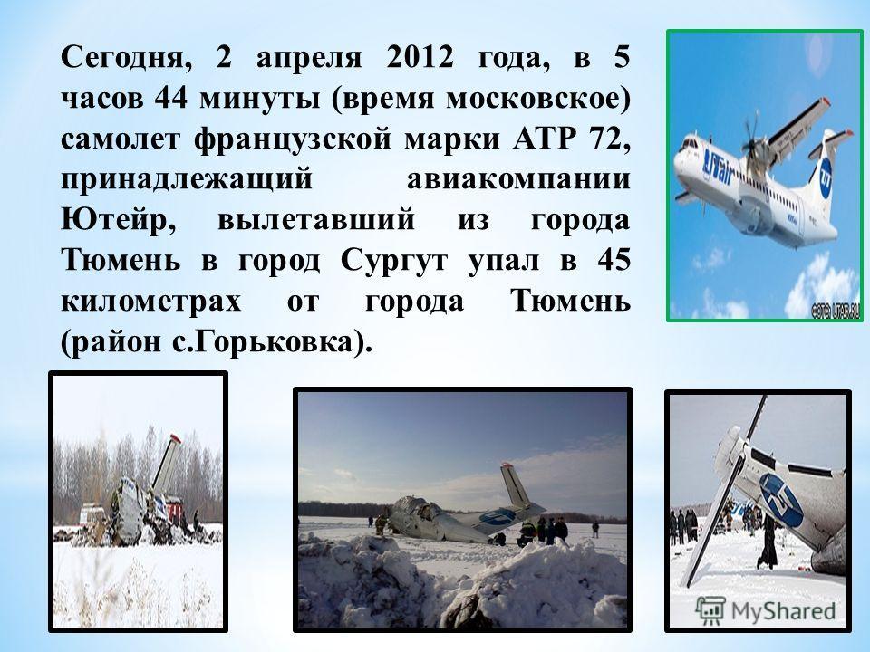 Сегодня, 2 апреля 2012 года, в 5 часов 44 минуты (время московское) самолет французской марки АТР 72, принадлежащий авиакомпании Ютейр, вылетавший из города Тюмень в город Сургут упал в 45 километрах от города Тюмень (район с.Горьковка).