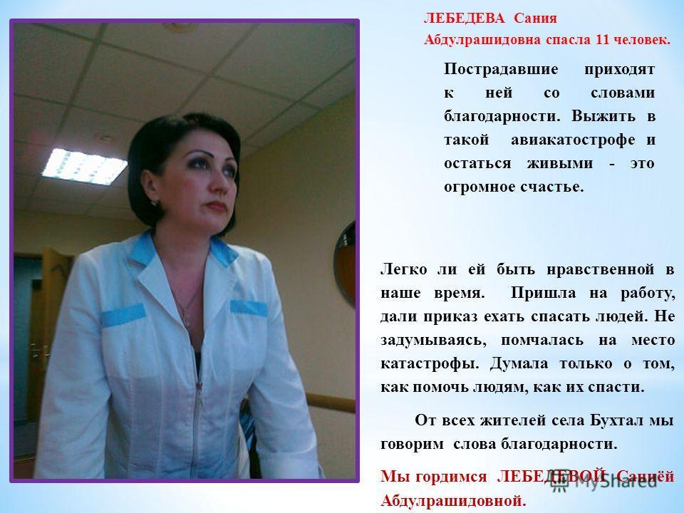 ЛЕБЕДЕВА Сания Абдулрашидовна спасла 11 человек. Пострадавшие приходят к ней со словами благодарности. Выжить в такой авиакатастрофе и остаться живыми - это огромное счастье. Легко ли ей быть нравственной в наше время. Пришла на работу, дали приказ е