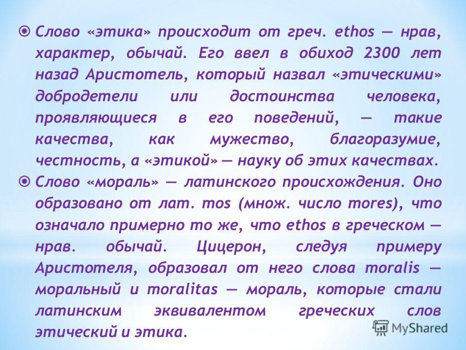 Слово «этика» происходит от греч. ethos нрав, характер, обычай. Его ввел в обиход 2300 лет назад Аристотель, который назвал «этическими» добродетели или достоинства человека, проявляющиеся в его поведений, такие качества, как мужество, благоразумие,