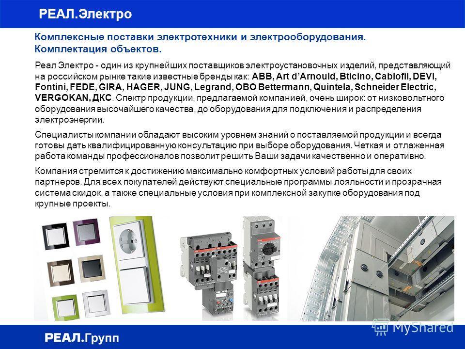 РЕАЛ.Электро Комплексные поставки электротехники и электрооборудования. Комплектация объектов. Реал Электро - один из крупнейших поставщиков электроустановочных изделий, представляющий на российском рынке такие известные бренды как: ABB, Art dArnould