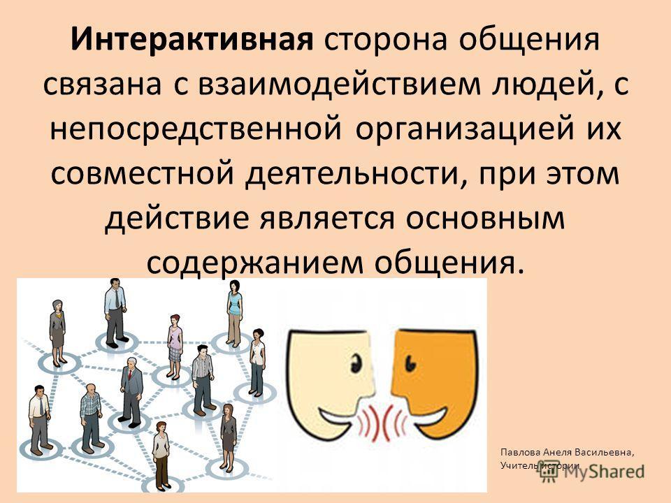 Интерактивная сторона общения связана с взаимодействием людей, с непосредственной организацией их совместной деятельности, при этом действие является основным содержанием общения. Павлова Анеля Васильевна, Учитель истории
