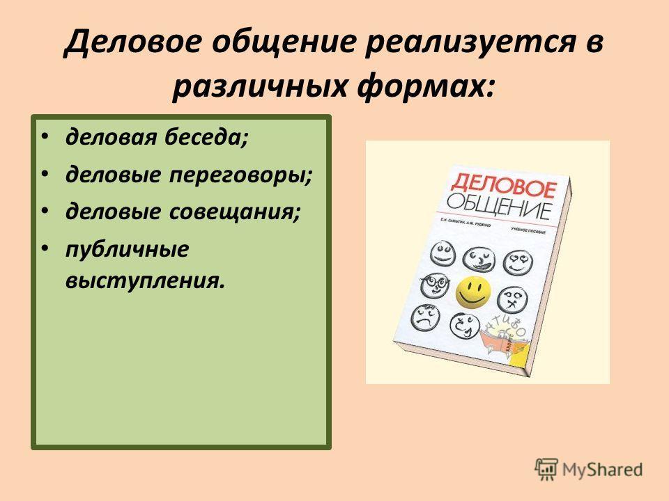Деловое общение реализуется в различных формах: деловая беседа; деловые переговоры; деловые совещания; публичные выступления.