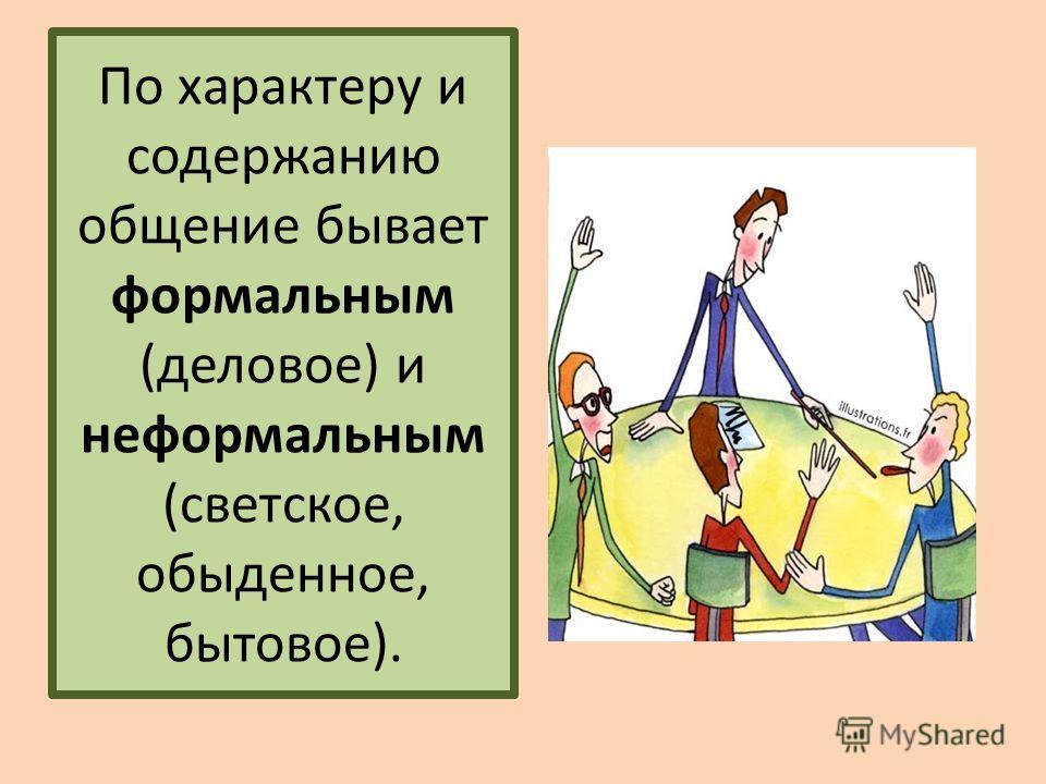 По характеру и содержанию общение бывает формальным (деловое) и неформальным (светское, обыденное, бытовое).