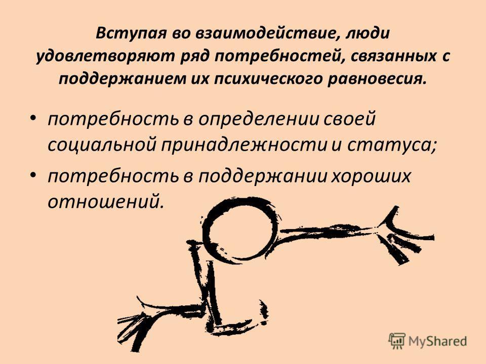 Вступая во взаимодействие, люди удовлетворяют ряд потребностей, связанных с поддержанием их психического равновесия. потребность в определении своей социальной принадлежности и статуса; потребность в поддержании хороших отношений.