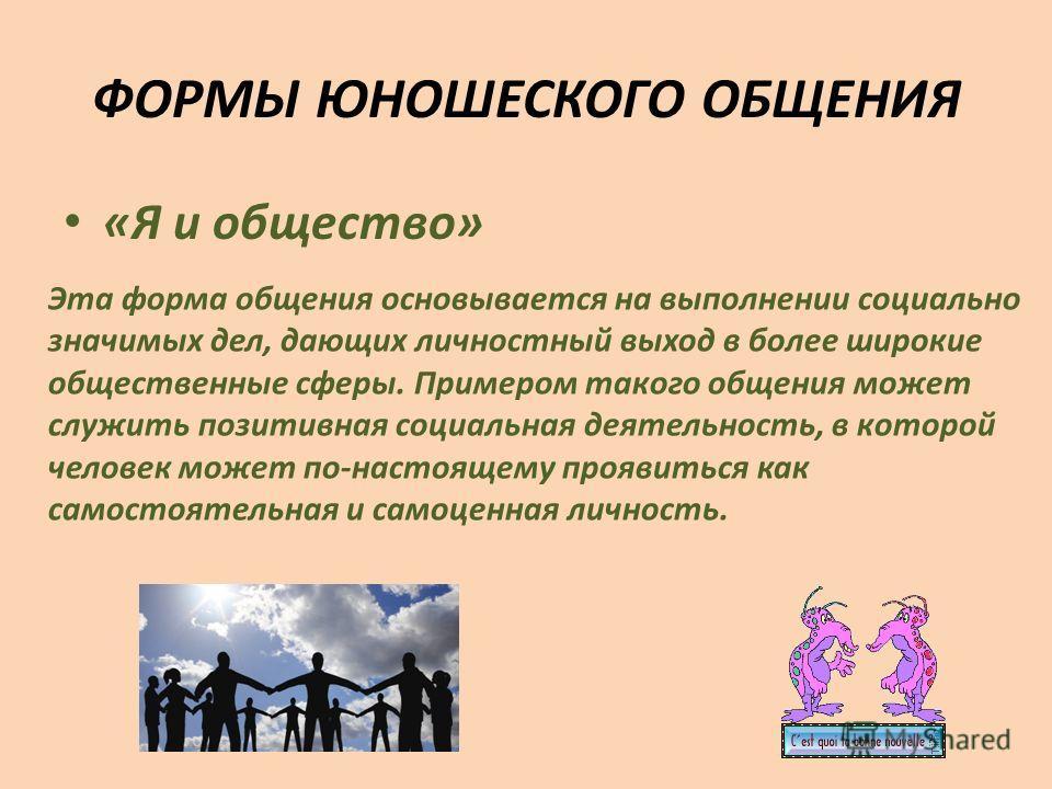 ФОРМЫ ЮНОШЕСКОГО ОБЩЕНИЯ «Я и общество» Эта форма общения основывается на выполнении социально значимых дел, дающих личностный выход в более широкие общественные сферы. Примером такого общения может служить позитивная социальная деятельность, в котор