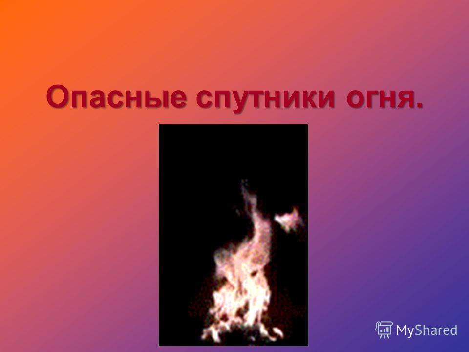 Опасные спутники огня.