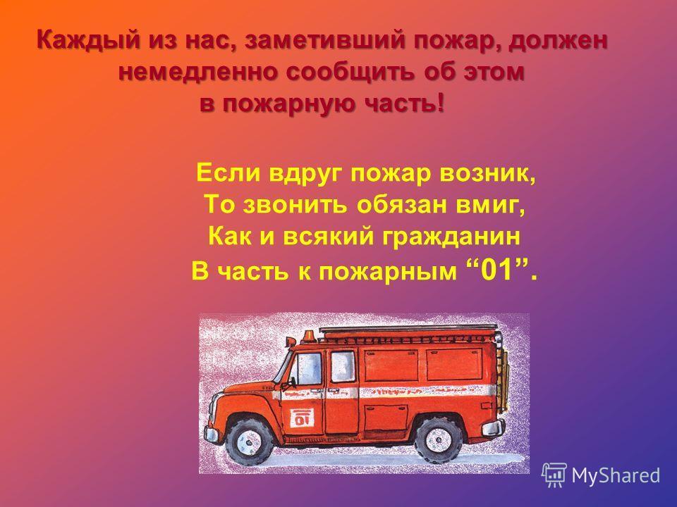 Каждый из нас, заметивший пожар, должен немедленно сообщить об этом в пожарную часть! Если вдруг пожар возник, То звонить обязан вмиг, Как и всякий гражданин В часть к пожарным 01.
